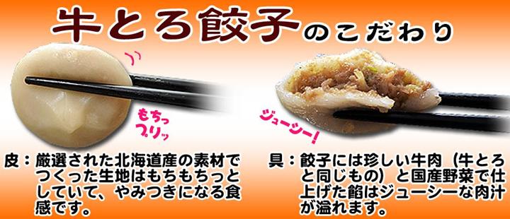 牛とろ餃子のこだわり?皮:厳選された北海道産の素材でつくった生地はもちもちっとしていて、やみつきになる食感です。具:餃子には珍しい牛肉(牛とろと同じもの)と国産野菜で仕上げた餡はジューシーな肉汁が溢れます。